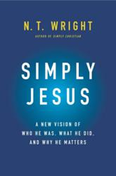 SIMPLY JESUS: A New Vision of Who He Was, What He Did, and Why He Matters by N. T. Wright
