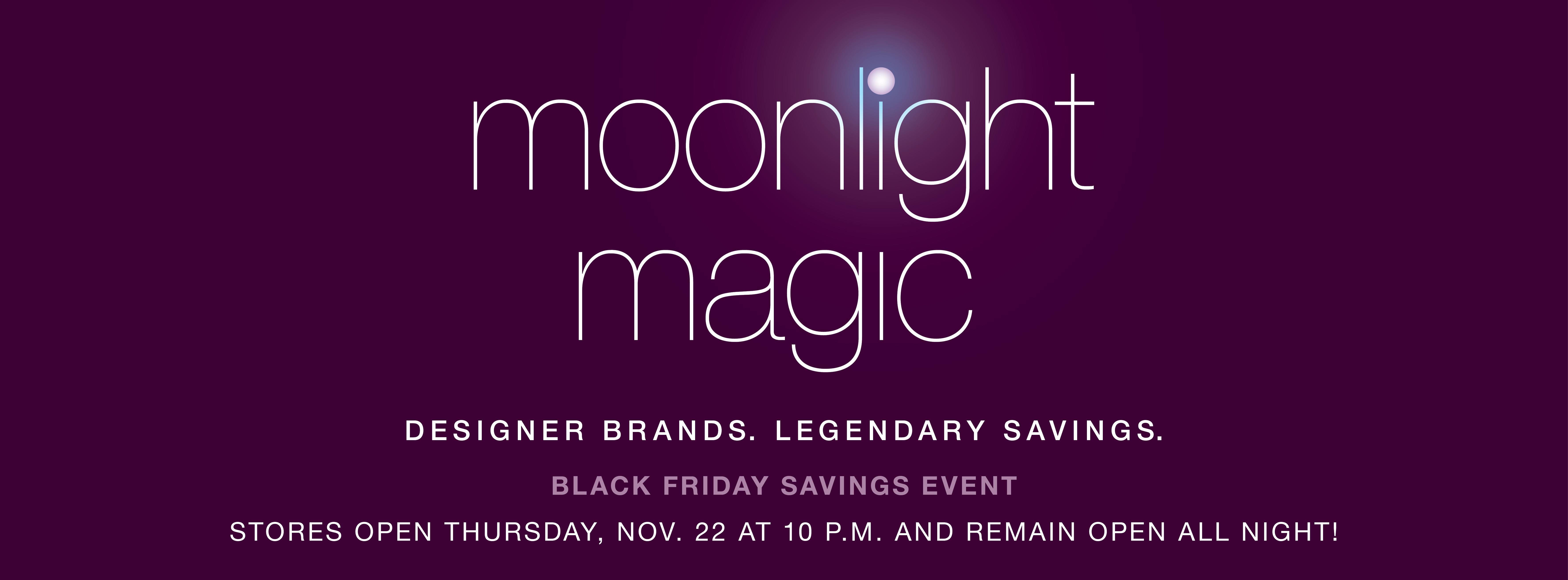 Legends Outlets will once again kickoff the holiday shopping season with Moonlight Magic, featuring 23 consecutive hours of the year's biggest savings at more than 60 Legends Outlets retailers.