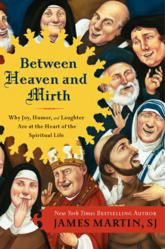 Between Heaven and Mirth: Why Joy, Humor, and Laughter Are at the Heart of the Spiritual Life by james Martin, SJ